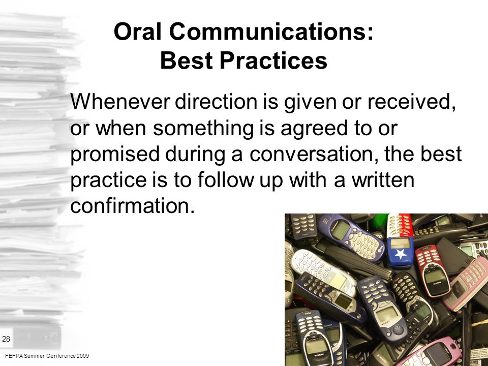 FEFPA Summer Conference 2009 28 Oral Communications: Best Practices Whenever direction is given or received, or when something is agreed to or promised during a conversation, the best practice is to follow up with a written confirmation.