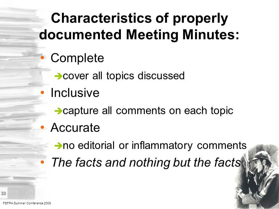 FEFPA Summer Conference 2009 33 Characteristics of properly documented Meeting Minutes: Complete cover all topics discussed Inclusive capture all comments on each topic Accurate no editorial or inflammatory comments The facts and nothing but the facts