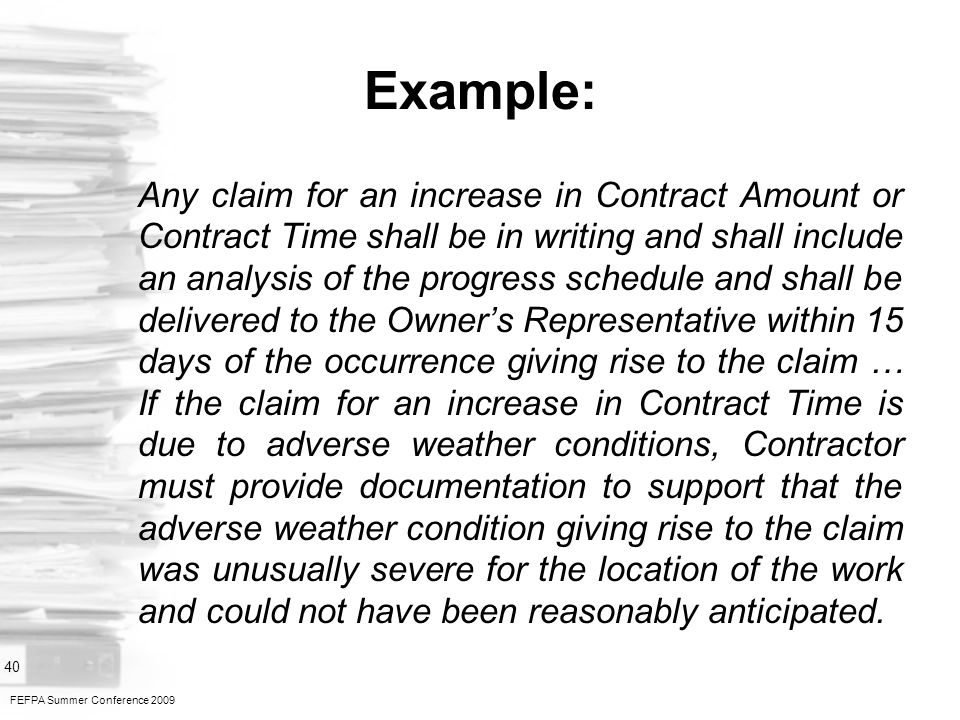 FEFPA Summer Conference 2009 40 Example: Any claim for an increase in Contract Amount or Contract Time shall be in writing and shall include an analysis of the progress schedule and shall be delivered to the Owners Representative within 15 days of the occurrence giving rise to the claim … If the claim for an increase in Contract Time is due to adverse weather conditions, Contractor must provide documentation to support that the adverse weather condition giving rise to the claim was unusually severe for the location of the work and could not have been reasonably anticipated.