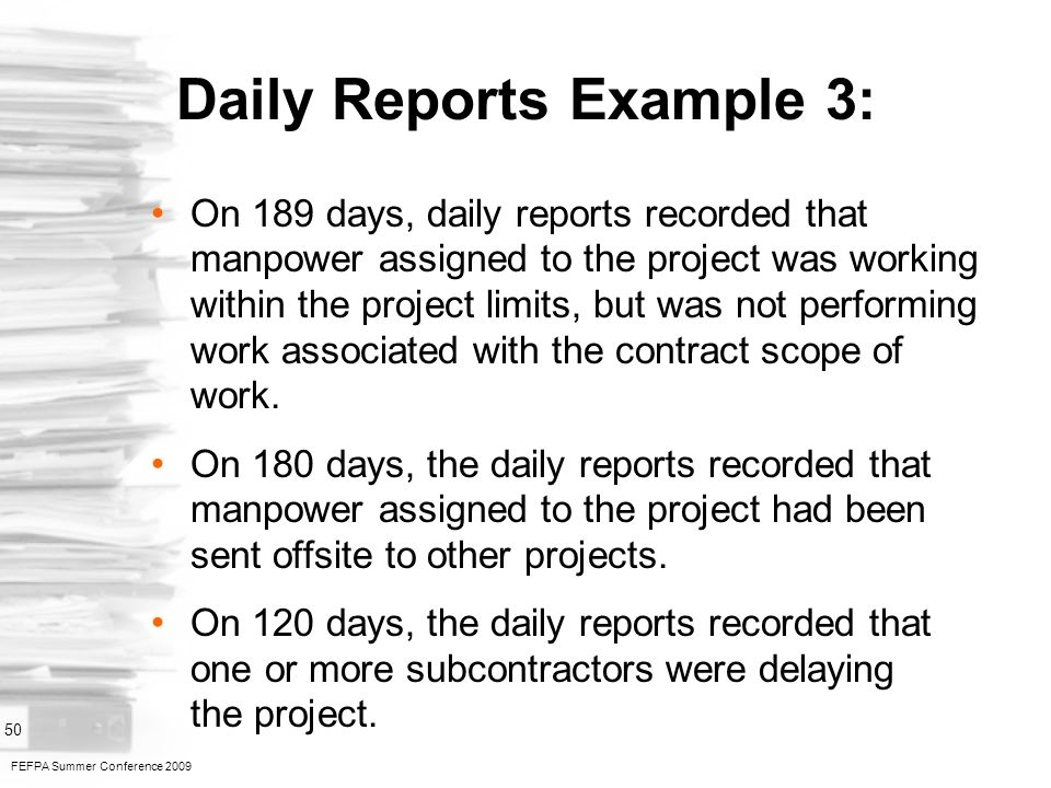 FEFPA Summer Conference 2009 50 Daily Reports Example 3: On 189 days, daily reports recorded that manpower assigned to the project was working within the project limits, but was not performing work associated with the contract scope of work.