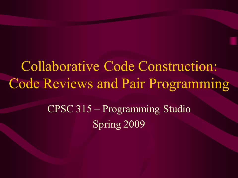 Collaborative Code Construction: Code Reviews and Pair Programming CPSC 315 – Programming Studio Spring 2009