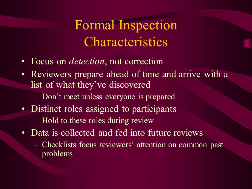 Formal Inspection Characteristics Focus on detection, not correction Reviewers prepare ahead of time and arrive with a list of what theyve discovered