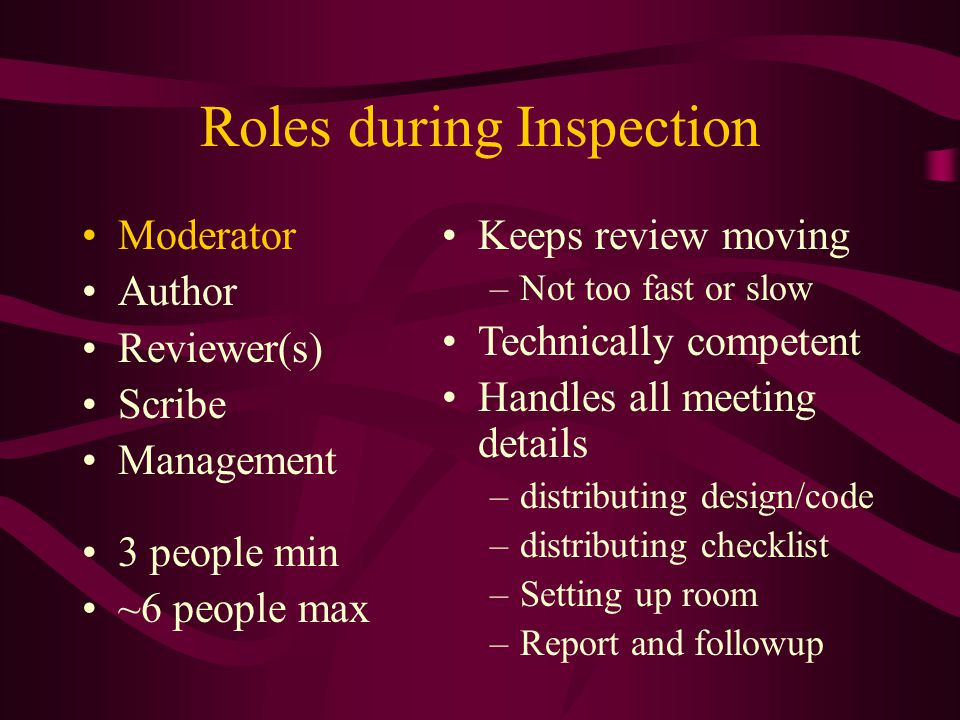 Roles during Inspection Moderator Author Reviewer(s) Scribe Management 3 people min ~6 people max Keeps review moving –Not too fast or slow Technicall