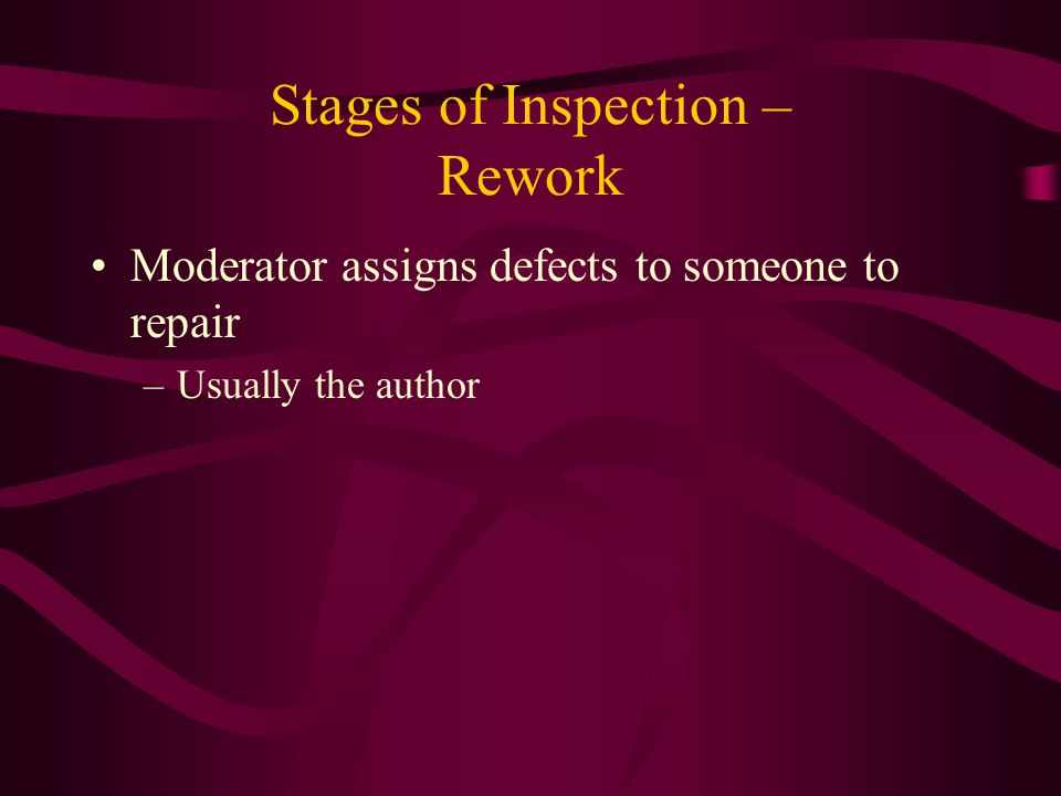 Stages of Inspection – Rework Moderator assigns defects to someone to repair –Usually the author