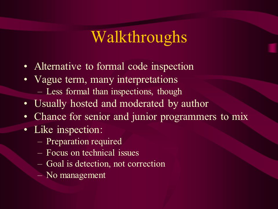 Walkthroughs Alternative to formal code inspection Vague term, many interpretations –Less formal than inspections, though Usually hosted and moderated