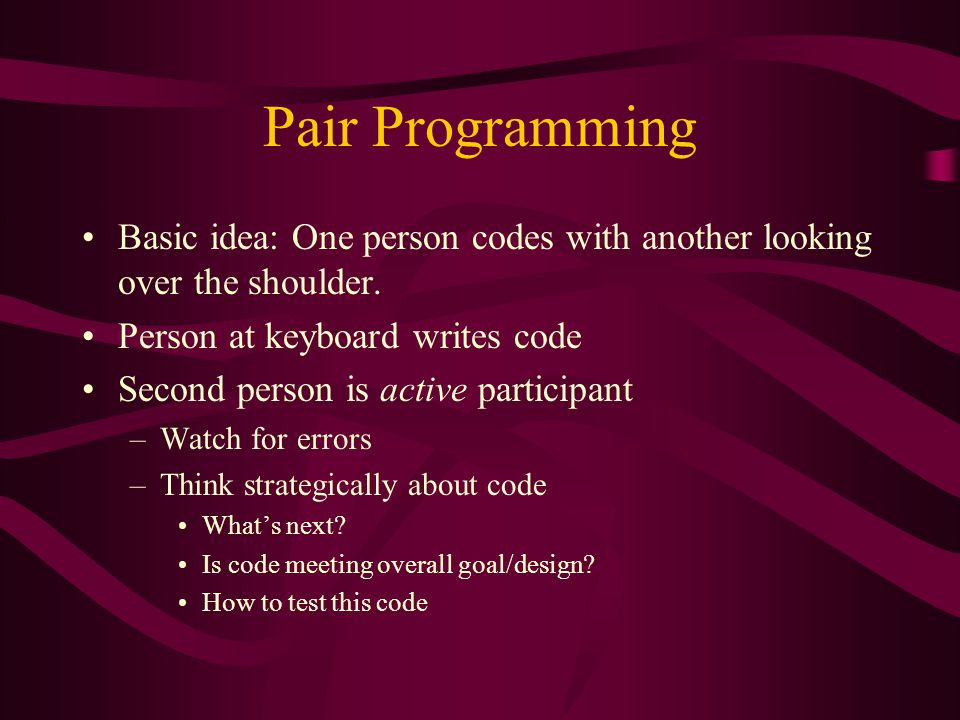 Pair Programming Basic idea: One person codes with another looking over the shoulder. Person at keyboard writes code Second person is active participa