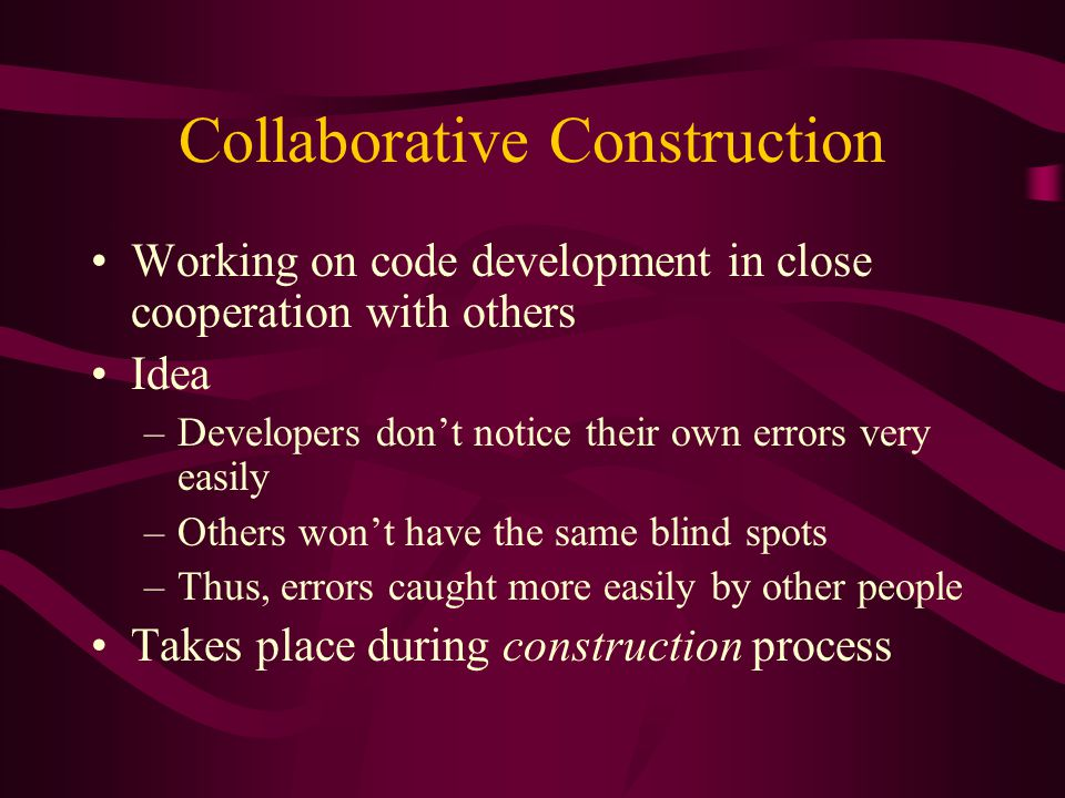 Collaborative Construction Working on code development in close cooperation with others Idea –Developers dont notice their own errors very easily –Oth