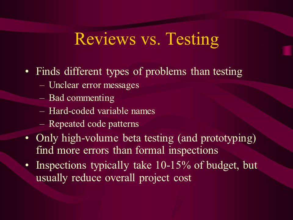 Reviews vs. Testing Finds different types of problems than testing –Unclear error messages –Bad commenting –Hard-coded variable names –Repeated code p