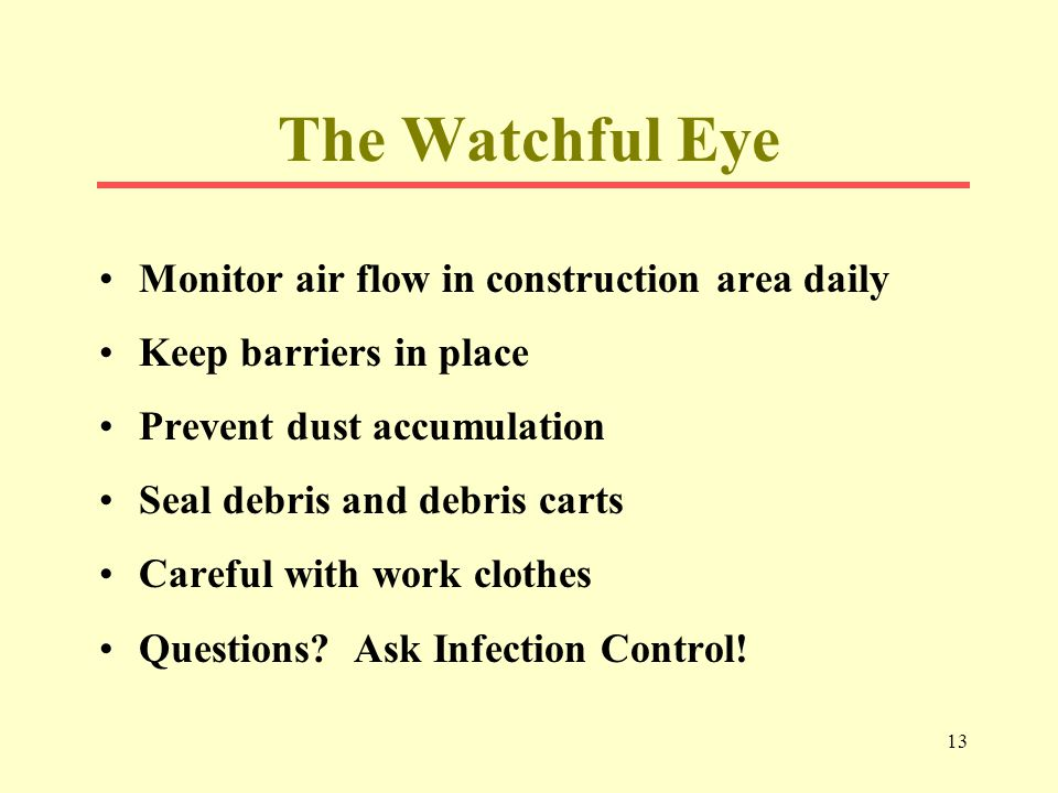 13 The Watchful Eye Monitor air flow in construction area daily Keep barriers in place Prevent dust accumulation Seal debris and debris carts Careful with work clothes Questions.