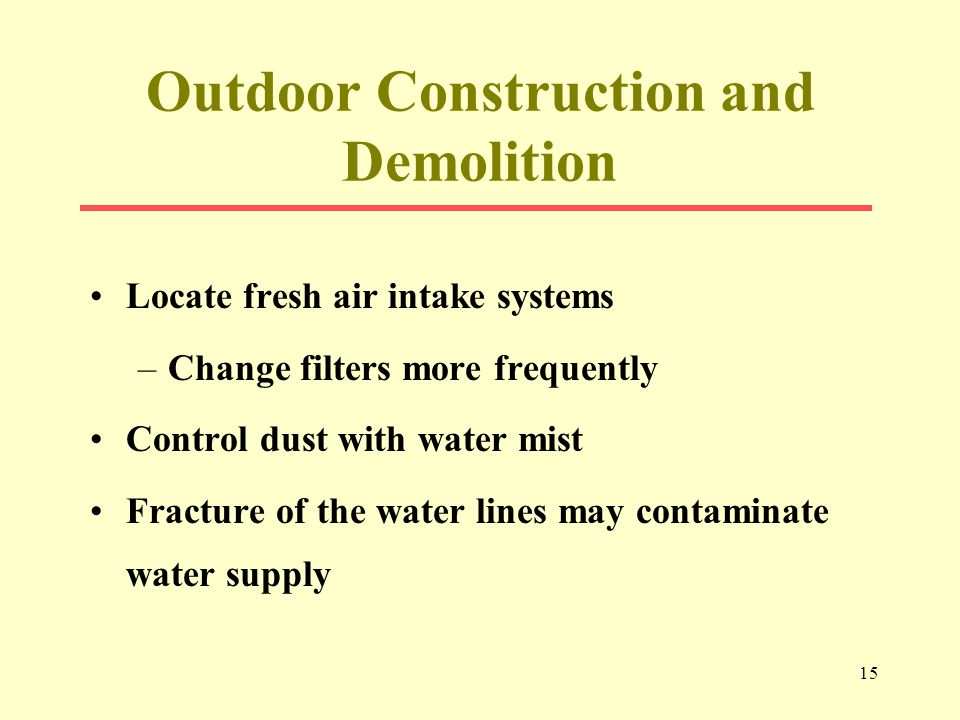 15 Outdoor Construction and Demolition Locate fresh air intake systems –Change filters more frequently Control dust with water mist Fracture of the water lines may contaminate water supply