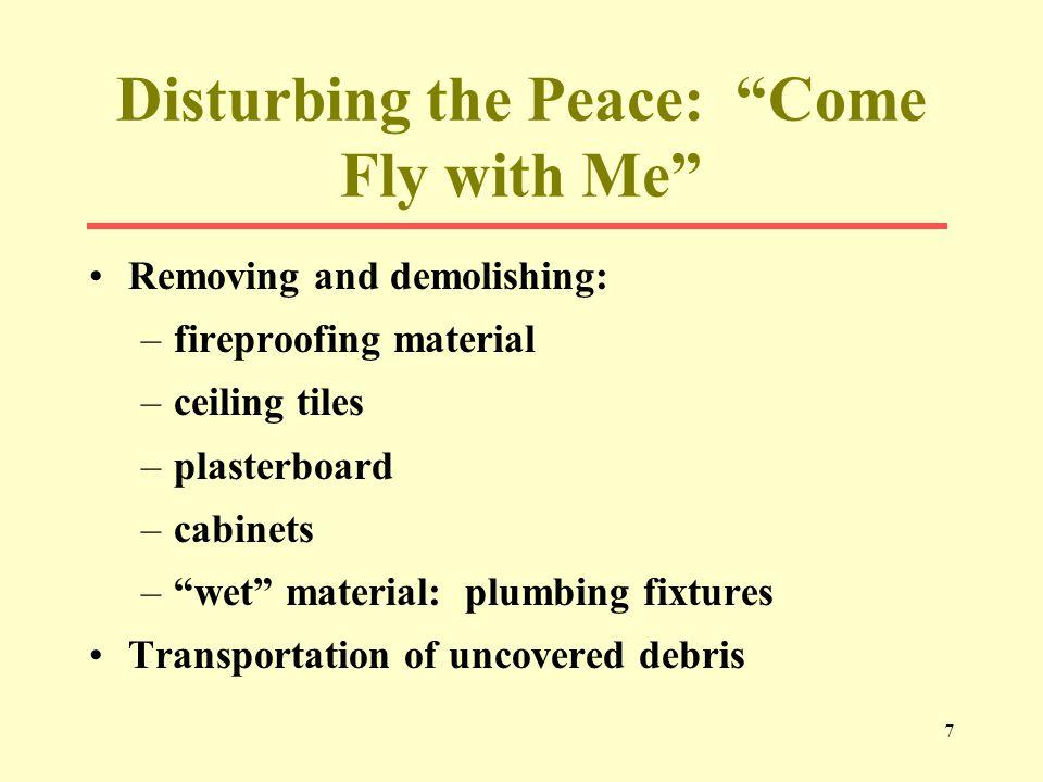 7 Disturbing the Peace: Come Fly with Me Removing and demolishing: –fireproofing material –ceiling tiles –plasterboard –cabinets –wet material: plumbing fixtures Transportation of uncovered debris