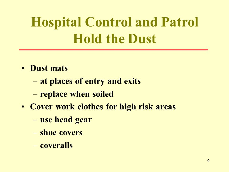 9 Hospital Control and Patrol Hold the Dust Dust mats –at places of entry and exits –replace when soiled Cover work clothes for high risk areas –use head gear –shoe covers –coveralls