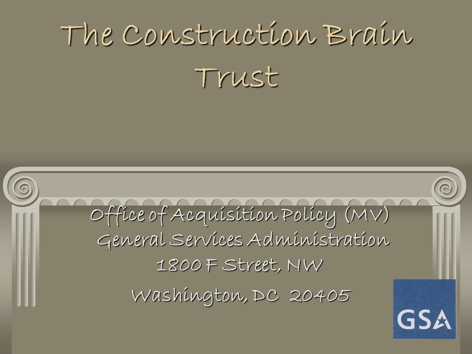 The Construction Brain Trust Office of Acquisition Policy (MV) General Services Administration 1800 F Street, NW Washington, DC 20405