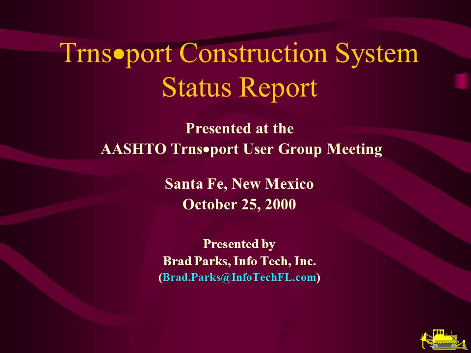 Trns port Construction System Status Report Presented at the AASHTO Trns port User Group Meeting Santa Fe, New Mexico October 25, 2000 Presented by Brad Parks, Info Tech, Inc.