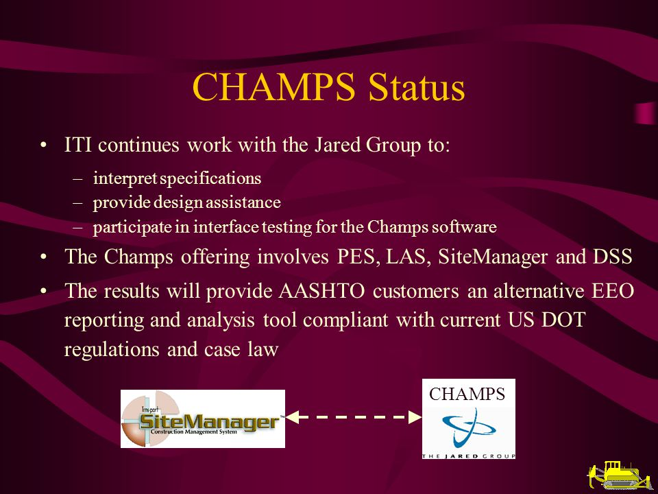 CHAMPS Status ITI continues work with the Jared Group to: interpret specifications provide design assistance participate in interface testing for the Champs software The Champs offering involves PES, LAS, SiteManager and DSS The results will provide AASHTO customers an alternative EEO reporting and analysis tool compliant with current US DOT regulations and case law CHAMPS