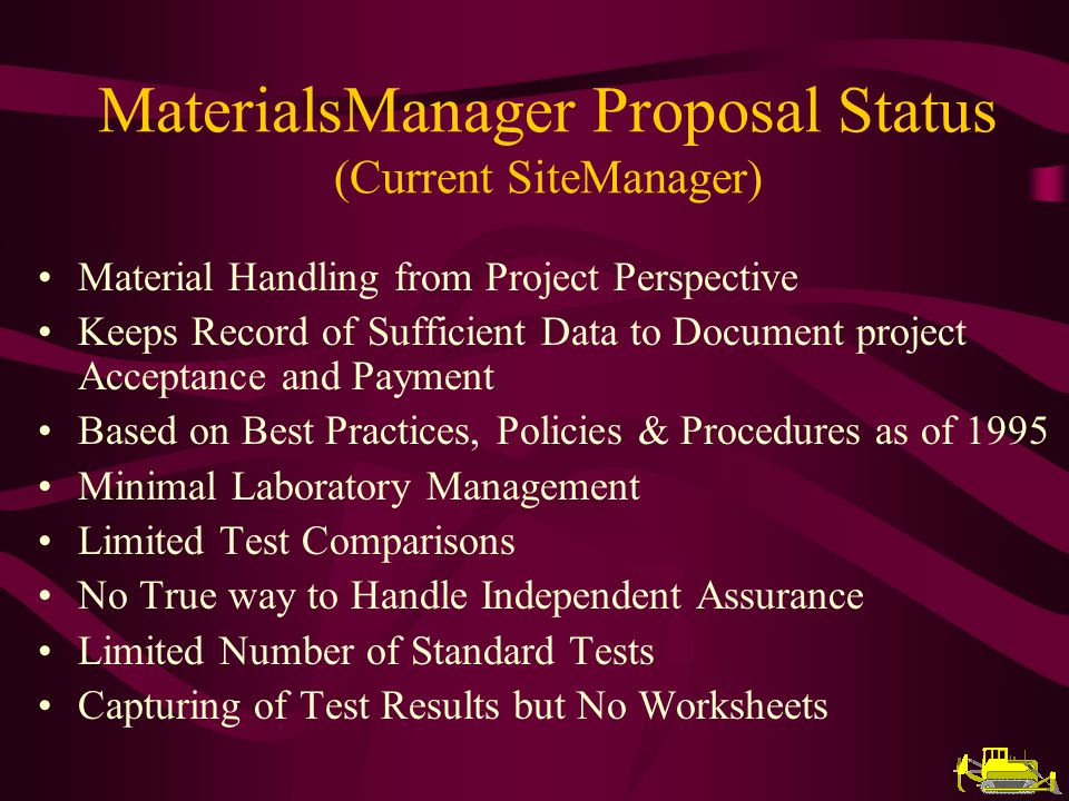MaterialsManager Proposal Status (Current SiteManager) Material Handling from Project Perspective Keeps Record of Sufficient Data to Document project Acceptance and Payment Based on Best Practices, Policies & Procedures as of 1995 Minimal Laboratory Management Limited Test Comparisons No True way to Handle Independent Assurance Limited Number of Standard Tests Capturing of Test Results but No Worksheets