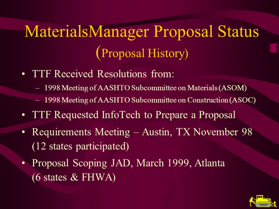 MaterialsManager Proposal Status ( Proposal History) TTF Received Resolutions from: –1998 Meeting of AASHTO Subcommittee on Materials (ASOM) –1998 Meeting of AASHTO Subcommittee on Construction (ASOC) TTF Requested InfoTech to Prepare a Proposal Requirements Meeting – Austin, TX November 98 (12 states participated) Proposal Scoping JAD, March 1999, Atlanta (6 states & FHWA)