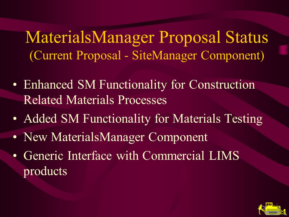 Enhanced SM Functionality for Construction Related Materials Processes Added SM Functionality for Materials Testing New MaterialsManager Component Generic Interface with Commercial LIMS products MaterialsManager Proposal Status (Current Proposal - SiteManager Component)