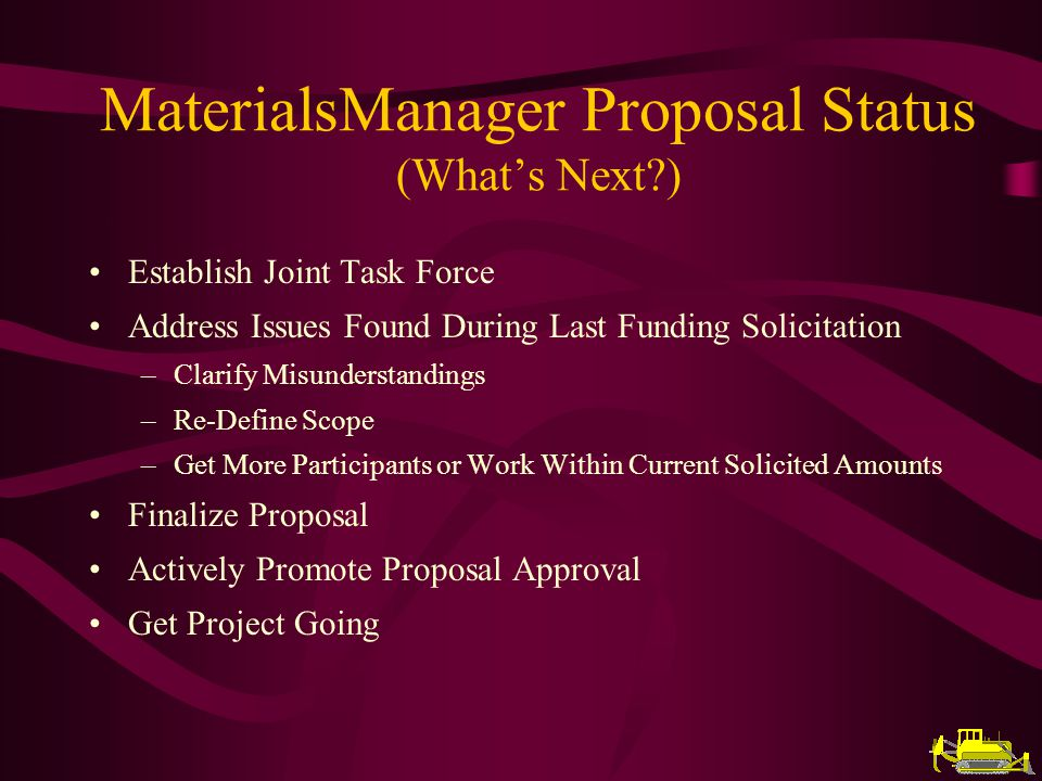 Establish Joint Task Force Address Issues Found During Last Funding Solicitation –Clarify Misunderstandings –Re-Define Scope –Get More Participants or Work Within Current Solicited Amounts Finalize Proposal Actively Promote Proposal Approval Get Project Going MaterialsManager Proposal Status (Whats Next?)