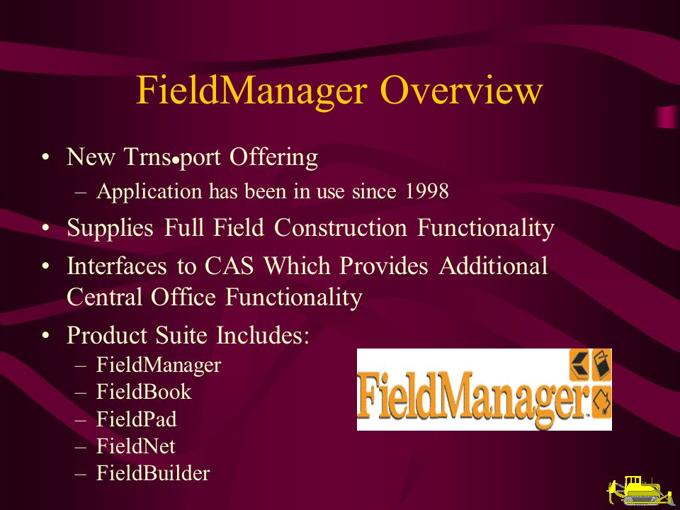 FieldManager Overview New Trns port Offering –Application has been in use since 1998 Supplies Full Field Construction Functionality Interfaces to CAS Which Provides Additional Central Office Functionality Product Suite Includes: –FieldManager –FieldBook –FieldPad –FieldNet –FieldBuilder