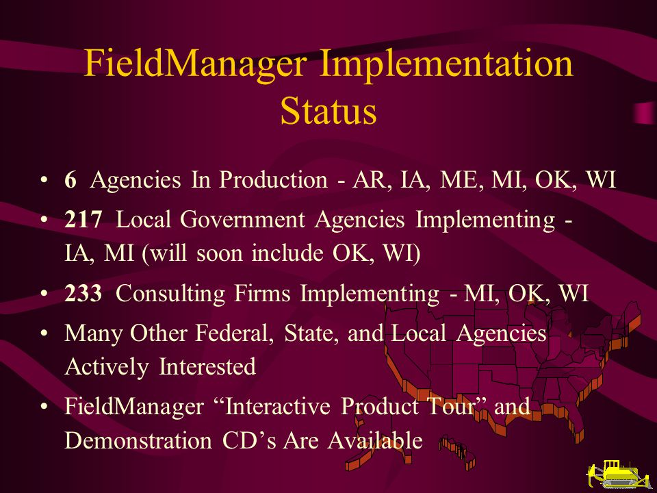 FieldManager Implementation Status 6 Agencies In Production - AR, IA, ME, MI, OK, WI 217 Local Government Agencies Implementing - IA, MI (will soon include OK, WI) 233 Consulting Firms Implementing - MI, OK, WI Many Other Federal, State, and Local Agencies Actively Interested FieldManager Interactive Product Tour and Demonstration CDs Are Available