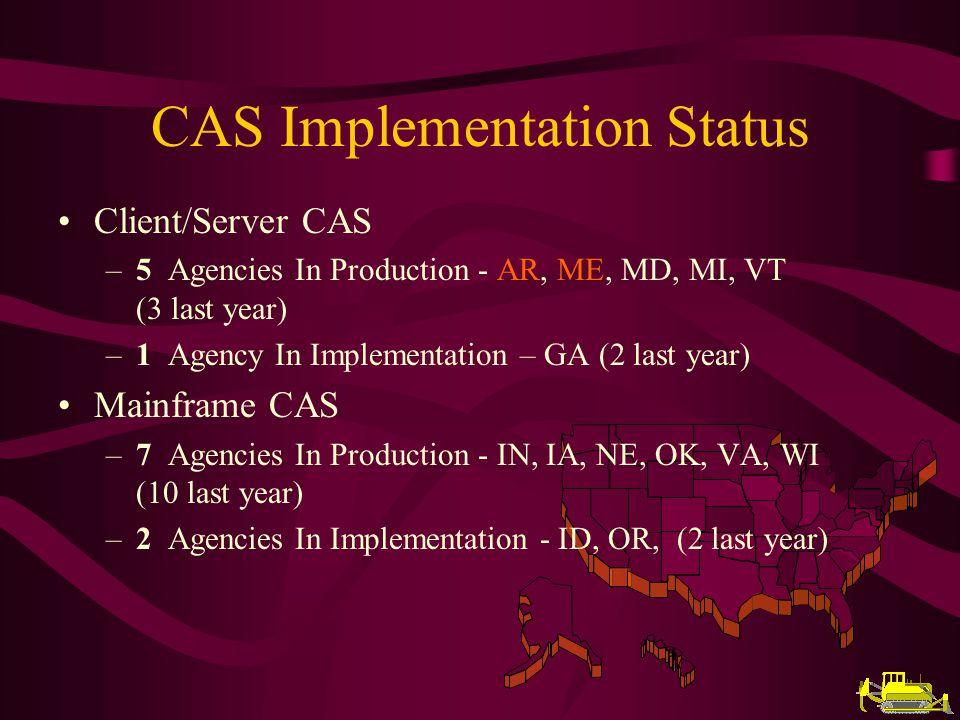 CAS Implementation Status Client/Server CAS –5 Agencies In Production - AR, ME, MD, MI, VT (3 last year) –1 Agency In Implementation – GA (2 last year) Mainframe CAS –7 Agencies In Production - IN, IA, NE, OK, VA, WI (10 last year) –2 Agencies In Implementation - ID, OR, (2 last year)