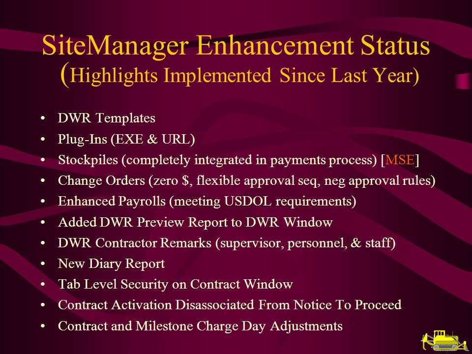 DWR Templates Plug-Ins (EXE & URL) Stockpiles (completely integrated in payments process) [MSE] Change Orders (zero $, flexible approval seq, neg approval rules) Enhanced Payrolls (meeting USDOL requirements) Added DWR Preview Report to DWR Window DWR Contractor Remarks (supervisor, personnel, & staff) New Diary Report Tab Level Security on Contract Window Contract Activation Disassociated From Notice To Proceed Contract and Milestone Charge Day Adjustments SiteManager Enhancement Status ( Highlights Implemented Since Last Year)
