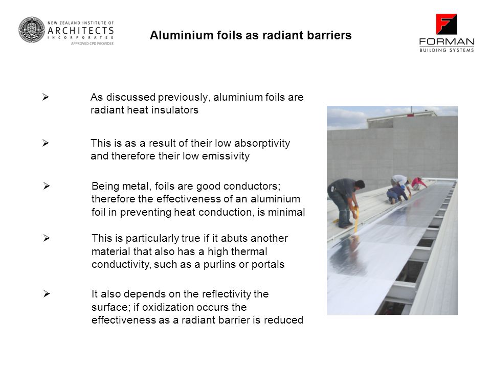 As discussed previously, aluminium foils are radiant heat insulators Aluminium foils as radiant barriers Being metal, foils are good conductors; therefore the effectiveness of an aluminium foil in preventing heat conduction, is minimal This is particularly true if it abuts another material that also has a high thermal conductivity, such as a purlins or portals It also depends on the reflectivity the surface; if oxidization occurs the effectiveness as a radiant barrier is reduced This is as a result of their low absorptivity and therefore their low emissivity