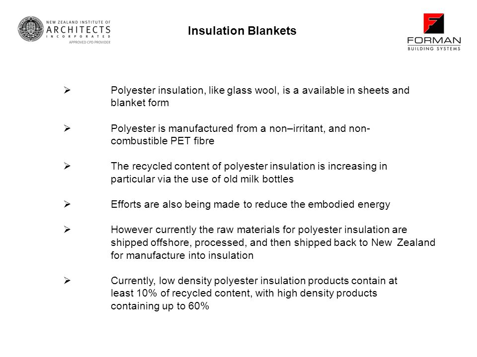 Polyester insulation, like glass wool, is a available in sheets and blanket form Polyester is manufactured from a non–irritant, and non- combustible PET fibre The recycled content of polyester insulation is increasing in particular via the use of old milk bottles Efforts are also being made to reduce the embodied energy However currently the raw materials for polyester insulation are shipped offshore, processed, and then shipped back to New Zealand for manufacture into insulation Currently, low density polyester insulation products contain at least 10% of recycled content, with high density products containing up to 60% Insulation Blankets