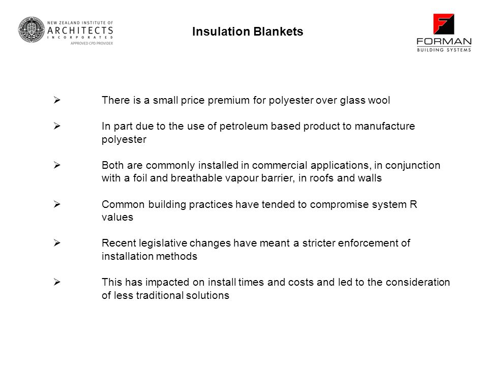 There is a small price premium for polyester over glass wool In part due to the use of petroleum based product to manufacture polyester Both are commonly installed in commercial applications, in conjunction with a foil and breathable vapour barrier, in roofs and walls Common building practices have tended to compromise system R values Recent legislative changes have meant a stricter enforcement of installation methods This has impacted on install times and costs and led to the consideration of less traditional solutions Insulation Blankets