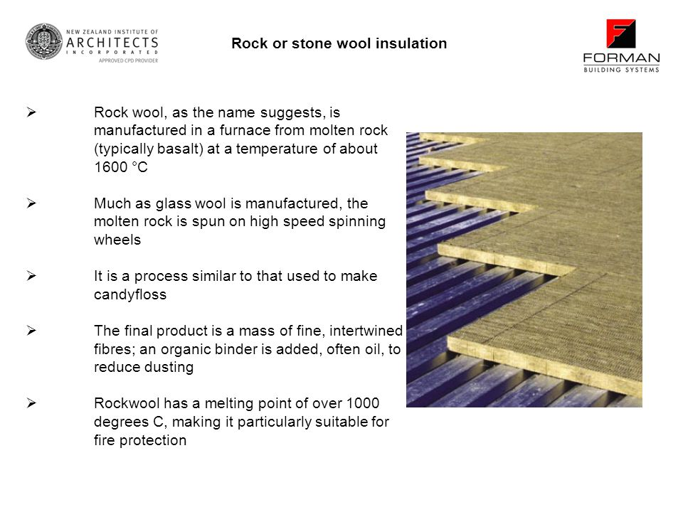 Rock or stone wool insulation Rock wool, as the name suggests, is manufactured in a furnace from molten rock (typically basalt) at a temperature of about 1600 °C Much as glass wool is manufactured, the molten rock is spun on high speed spinning wheels It is a process similar to that used to make candyfloss The final product is a mass of fine, intertwined fibres; an organic binder is added, often oil, to reduce dusting Rockwool has a melting point of over 1000 degrees C, making it particularly suitable for fire protection