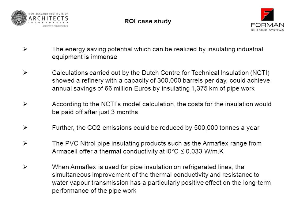 ROI case study The energy saving potential which can be realized by insulating industrial equipment is immense Calculations carried out by the Dutch Centre for Technical Insulation (NCTI) showed a refinery with a capacity of 300,000 barrels per day, could achieve annual savings of 66 million Euros by insulating 1,375 km of pipe work According to the NCTIs model calculation, the costs for the insulation would be paid off after just 3 months Further, the CO2 emissions could be reduced by 500,000 tonnes a year The PVC Nitrol pipe insulating products such as the Armaflex range from Armacell offer a thermal conductivity at l0°C 0.033 W/m.K When Armaflex is used for pipe insulation on refrigerated lines, the simultaneous improvement of the thermal conductivity and resistance to water vapour transmission has a particularly positive effect on the long-term performance of the pipe work