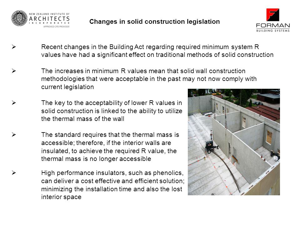 Recent changes in the Building Act regarding required minimum system R values have had a significant effect on traditional methods of solid construction The increases in minimum R values mean that solid wall construction methodologies that were acceptable in the past may not now comply with current legislation The key to the acceptability of lower R values in solid construction is linked to the ability to utilize the thermal mass of the wall The standard requires that the thermal mass is accessible; therefore, if the interior walls are insulated, to achieve the required R value, the thermal mass is no longer accessible Changes in solid construction legislation High performance insulators, such as phenolics, can deliver a cost effective and efficient solution; minimizing the installation time and also the lost interior space