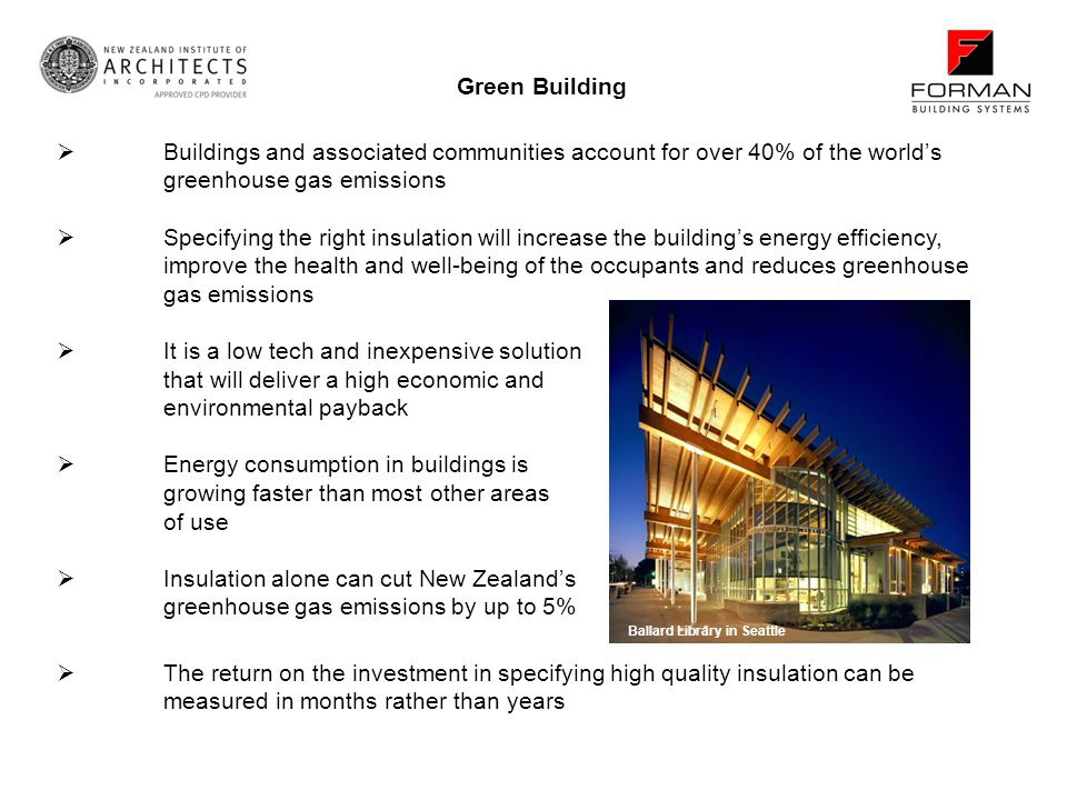 Buildings and associated communities account for over 40% of the worlds greenhouse gas emissions Specifying the right insulation will increase the buildings energy efficiency, improve the health and well-being of the occupants and reduces greenhouse gas emissions It is a low tech and inexpensive solution that will deliver a high economic and environmental payback Energy consumption in buildings is growing faster than most other areas of use Insulation alone can cut New Zealands greenhouse gas emissions by up to 5% Green Building Ballard Library in Seattle The return on the investment in specifying high quality insulation can be measured in months rather than years