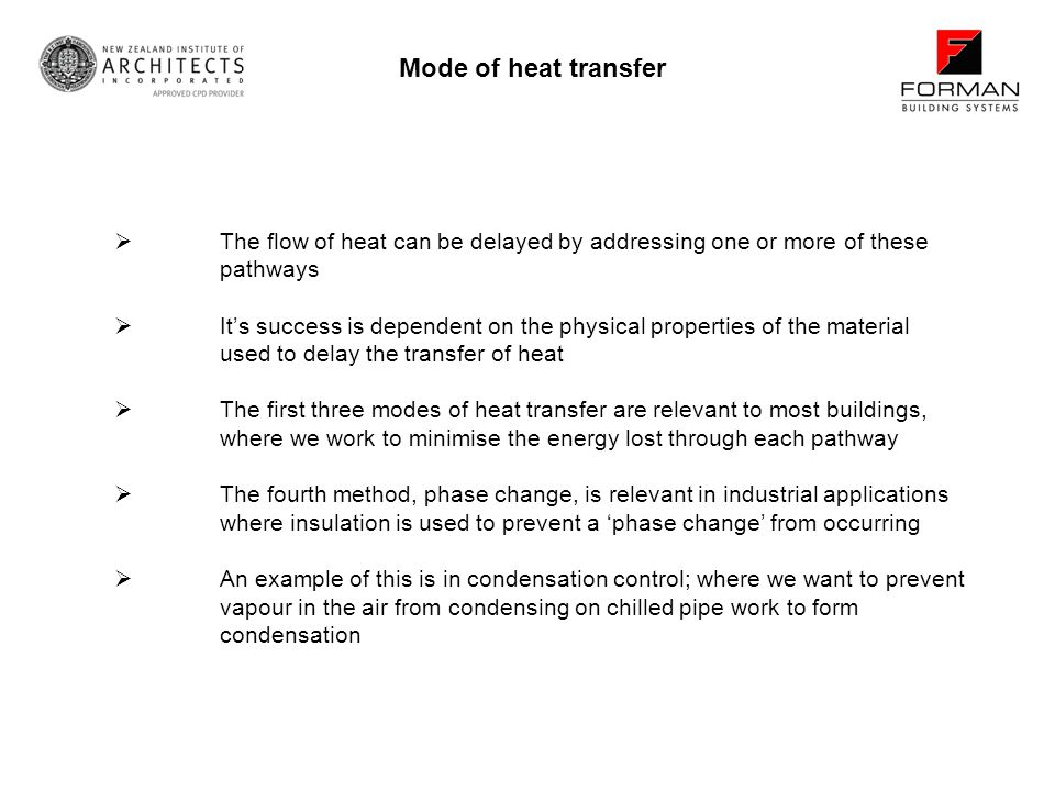 The flow of heat can be delayed by addressing one or more of these pathways Its success is dependent on the physical properties of the material used to delay the transfer of heat The first three modes of heat transfer are relevant to most buildings, where we work to minimise the energy lost through each pathway The fourth method, phase change, is relevant in industrial applications where insulation is used to prevent a phase change from occurring An example of this is in condensation control; where we want to prevent vapour in the air from condensing on chilled pipe work to form condensation Mode of heat transfer