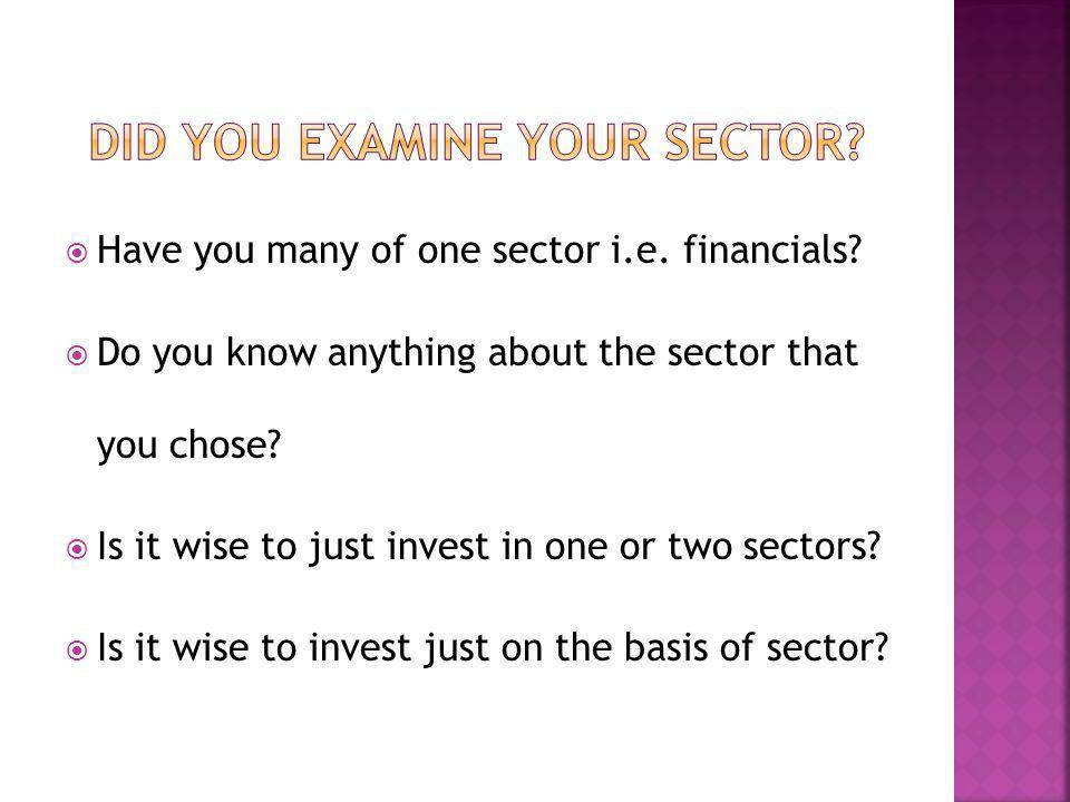 Have you many of one sector i.e. financials? Do you know anything about the sector that you chose? Is it wise to just invest in one or two sectors? Is