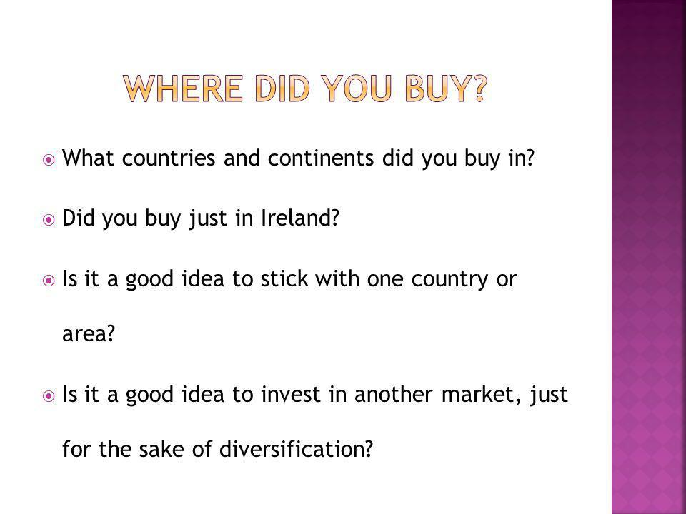 What countries and continents did you buy in. Did you buy just in Ireland.