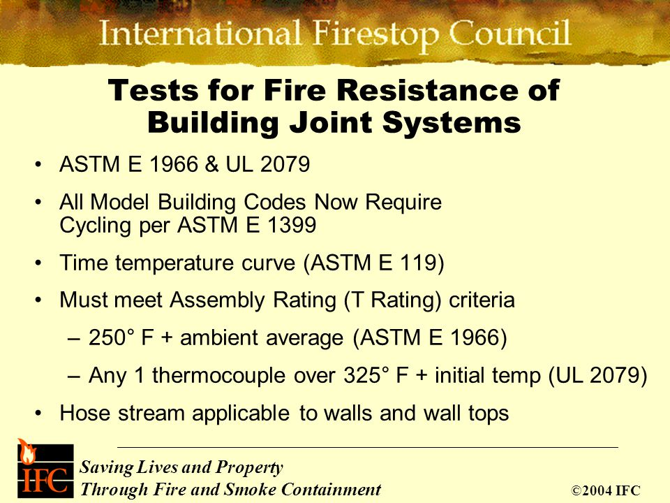 Saving Lives and Property Through Fire and Smoke Containment ©2004 IFC Tests for Fire Resistance of Building Joint Systems Standards:ASTM E 1966 UL 20