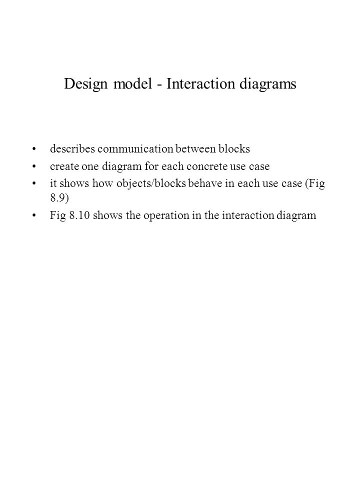 Design model - Interaction diagrams describes communication between blocks create one diagram for each concrete use case it shows how objects/blocks b