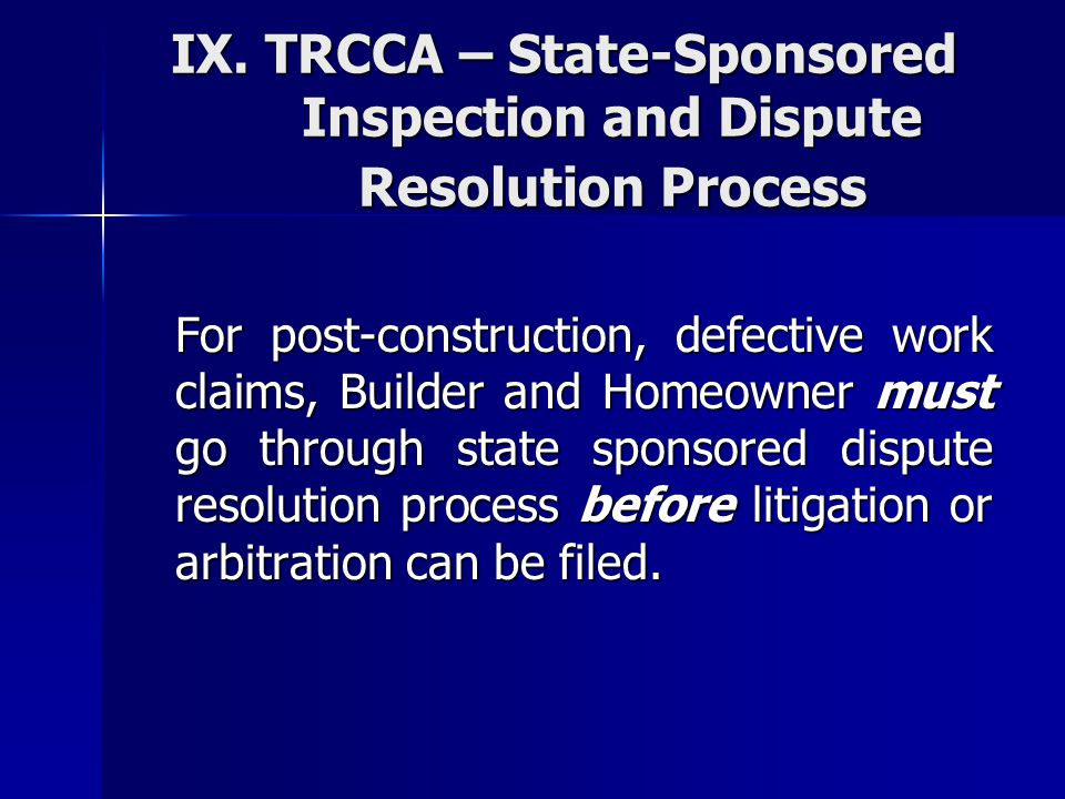 IX. TRCCA – State-Sponsored Inspection and Dispute Resolution Process For post-construction, defective work claims, Builder and Homeowner must go thro