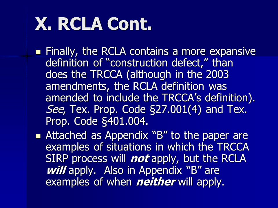 X. RCLA Cont. Finally, the RCLA contains a more expansive definition of construction defect, than does the TRCCA (although in the 2003 amendments, the