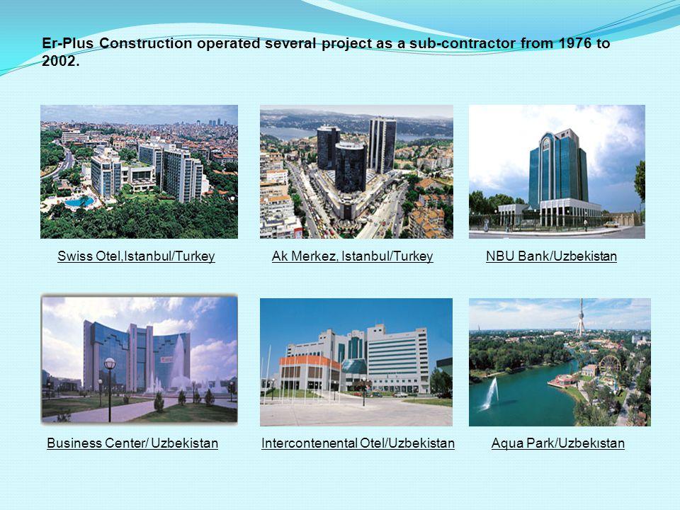 Er-Plus Construction operated several project as a sub-contractor from 1976 to 2002. Ak Merkez, Istanbul/Turkey Aqua Park/Uzbekıstan NBU Bank/Uzbekist