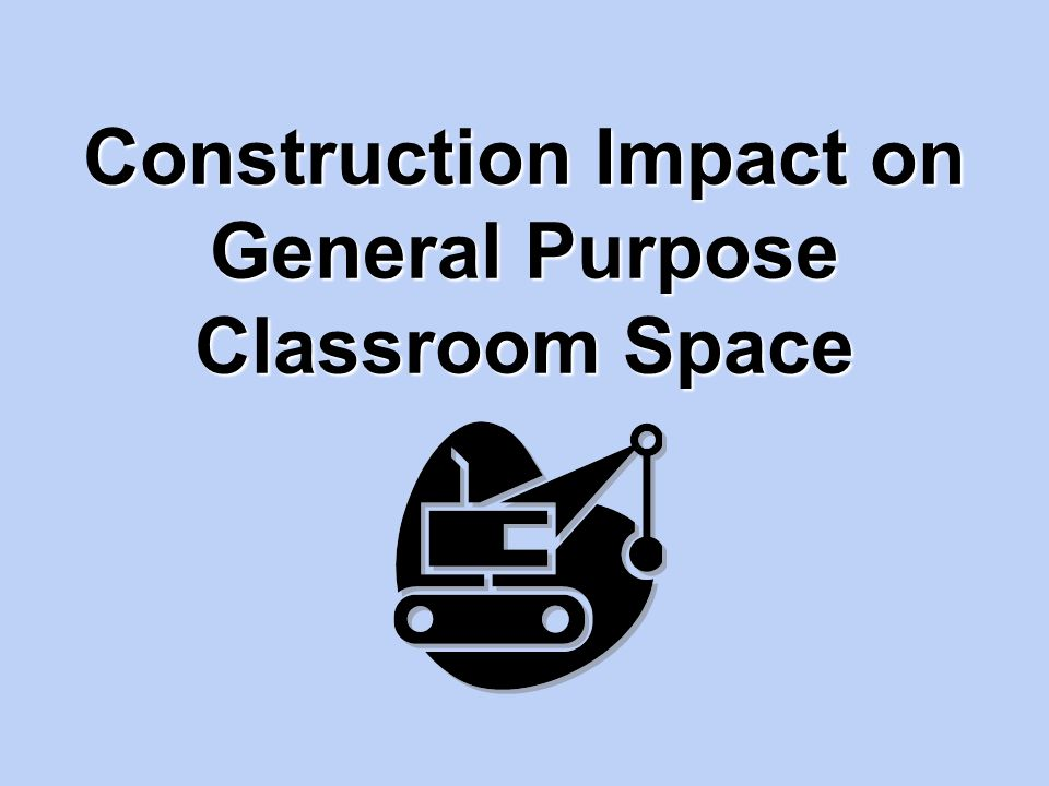 Construction Impact on General Purpose Classroom Space