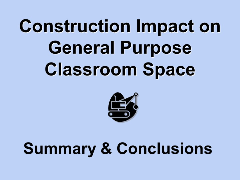 Construction Impact on General Purpose Classroom Space Summary & Conclusions