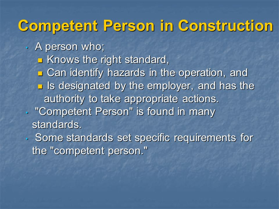 Competent Person in Construction A person who; A person who; Knows the right standard, Knows the right standard, Can identify hazards in the operation