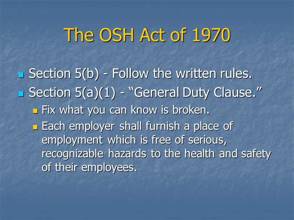 The OSH Act of 1970 Section 5(b) - Follow the written rules. Section 5(b) - Follow the written rules. Section 5(a)(1) - General Duty Clause. Section 5