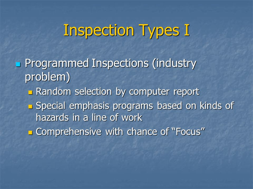 Inspection Types I Programmed Inspections (industry problem) Programmed Inspections (industry problem) Random selection by computer report Random sele