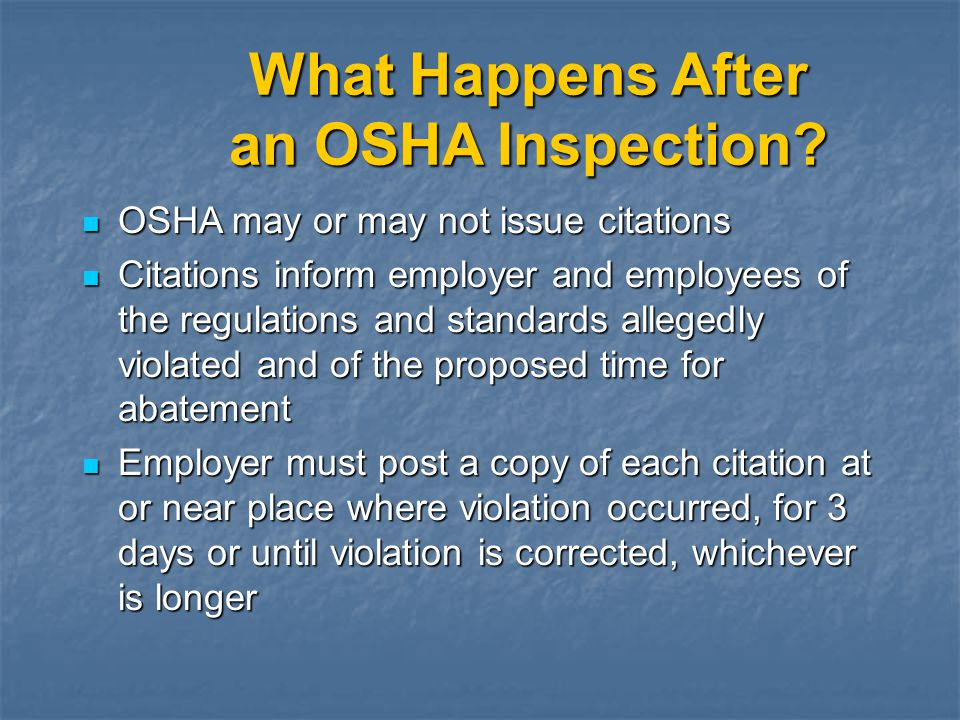 What Happens After an OSHA Inspection? OSHA may or may not issue citations OSHA may or may not issue citations Citations inform employer and employees