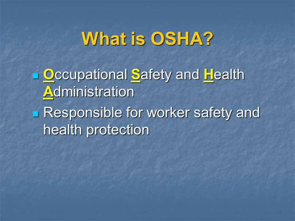 What is OSHA? Occupational Safety and Health Administration Occupational Safety and Health Administration Responsible for worker safety and health pro