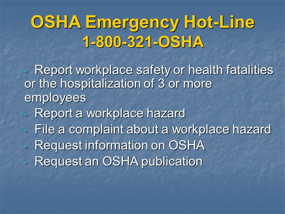 OSHA Emergency Hot-Line 1-800-321-OSHA Report workplace safety or health fatalities or the hospitalization of 3 or more employees Report workplace saf